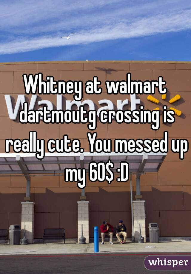Whitney at walmart dartmoutg crossing is really cute. You messed up my 60$ :D