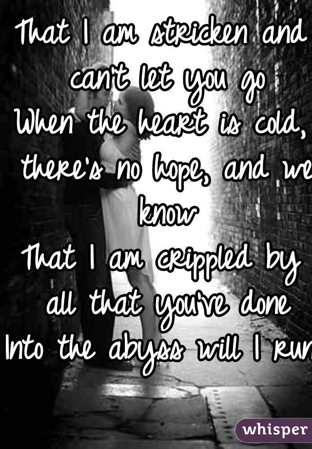 That I am stricken and can't let you go When the heart is cold, there's no hope, and we know That I am crippled by all that you've done Into the abyss will I run