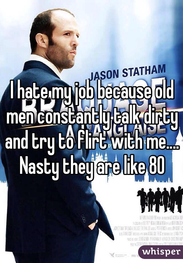 I hate my job because old men constantly talk dirty and try to flirt with me.... Nasty they are like 80