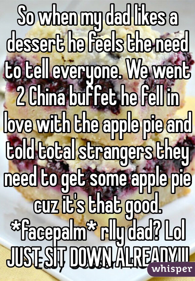 So when my dad likes a dessert he feels the need to tell everyone. We went 2 China buffet he fell in love with the apple pie and told total strangers they need to get some apple pie cuz it's that good. *facepalm* rlly dad? Lol  JUST SIT DOWN ALREADY!!!
