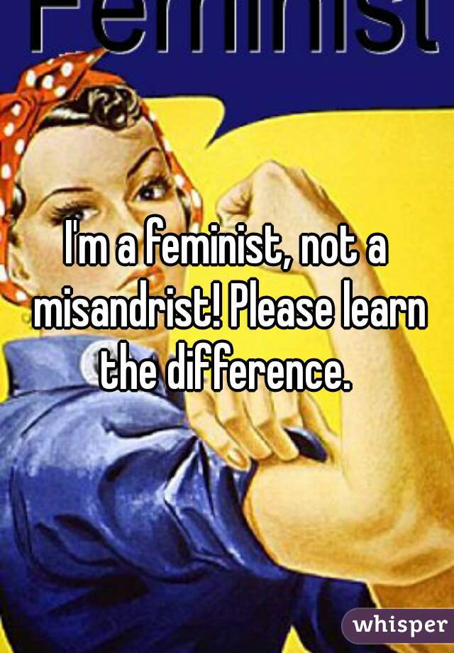 I'm a feminist, not a misandrist! Please learn the difference.