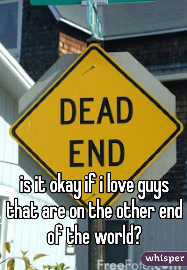 is it okay if i love guys that are on the other end of the world?