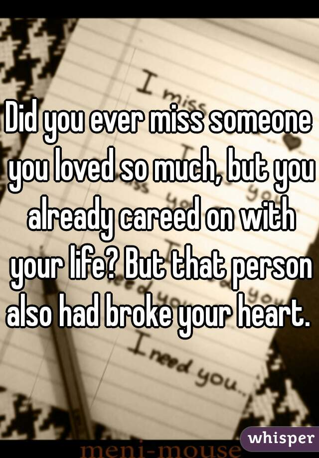 Did you ever miss someone you loved so much, but you already careed on with your life? But that person also had broke your heart.