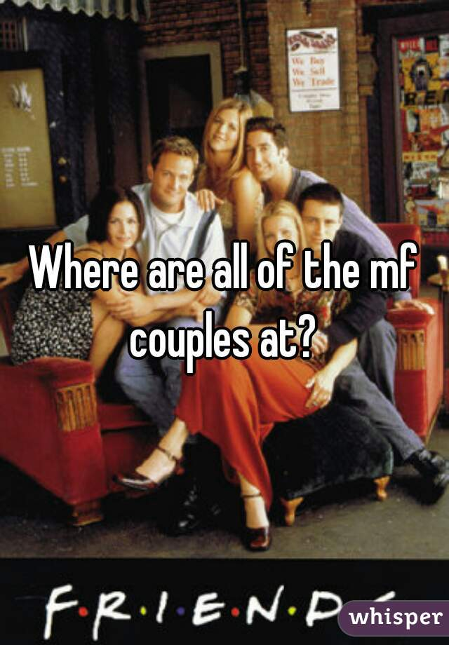 Where are all of the mf couples at?