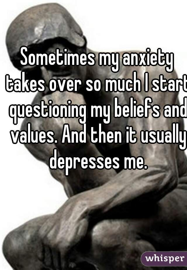 Sometimes my anxiety takes over so much I start questioning my beliefs and values. And then it usually depresses me.