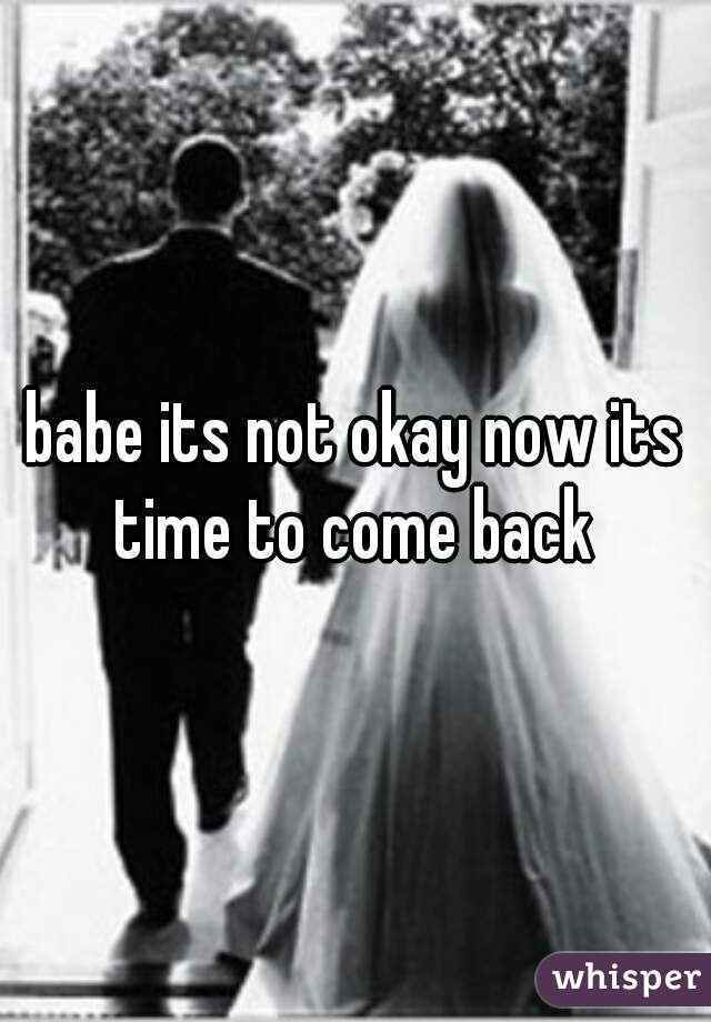 babe its not okay now its time to come back