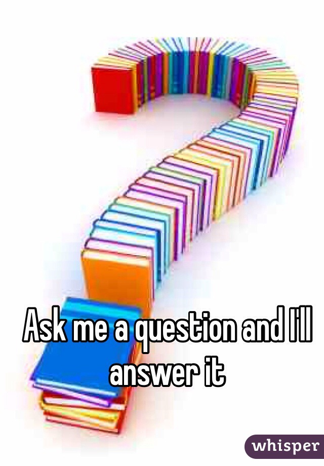 Ask me a question and I'll answer it