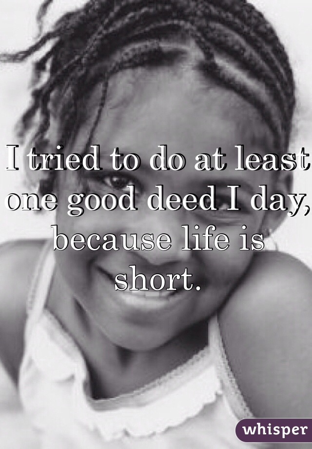 I tried to do at least one good deed I day, because life is short.