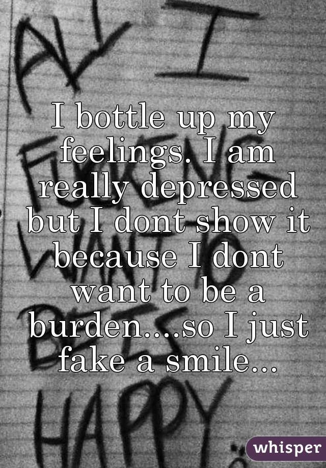 I bottle up my feelings. I am really depressed but I dont show it because I dont want to be a burden....so I just fake a smile...