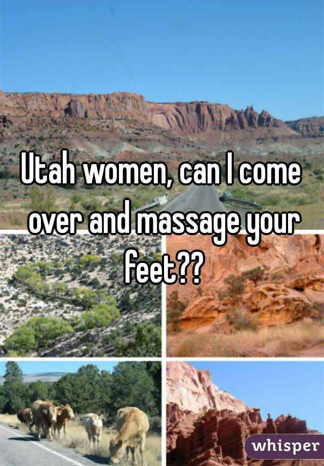 Utah women, can I come over and massage your feet??