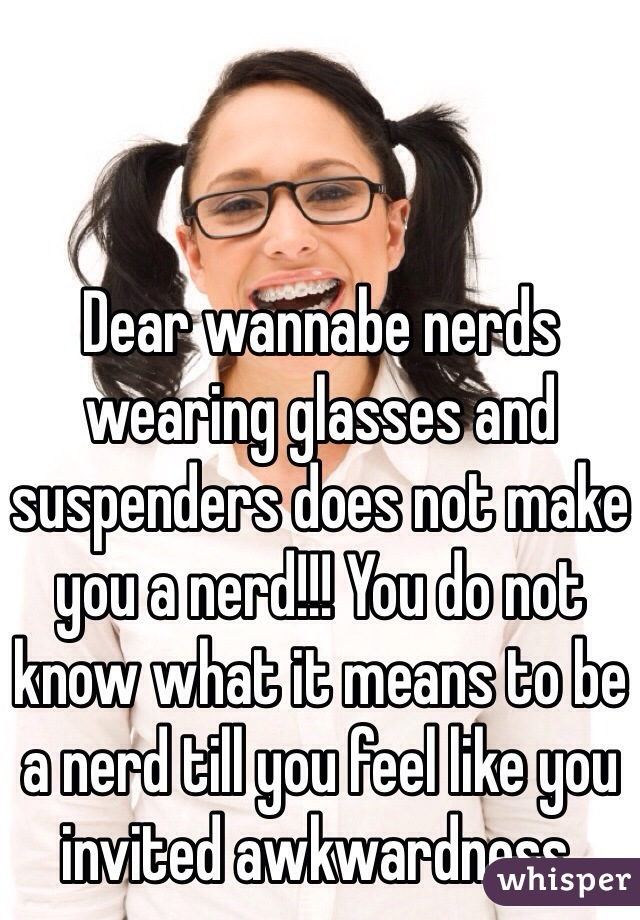 Dear wannabe nerds wearing glasses and suspenders does not make you a nerd!!! You do not know what it means to be a nerd till you feel like you invited awkwardness.