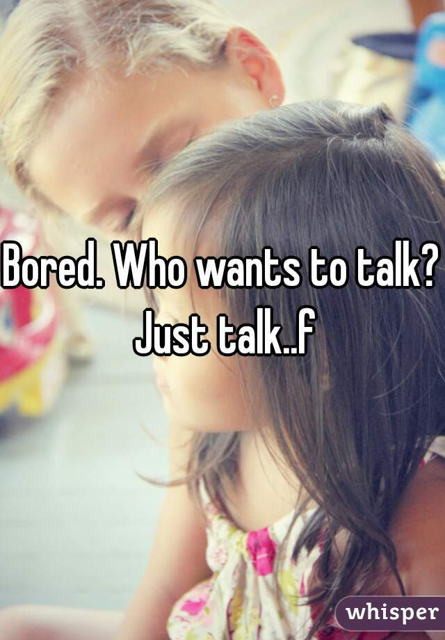 Bored. Who wants to talk? Just talk..f