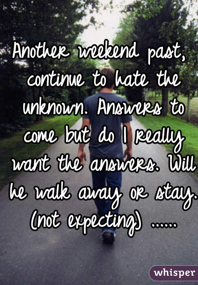 Another weekend past, continue to hate the unknown. Answers to come but do I really want the answers. Will he walk away or stay. (not expecting) ......