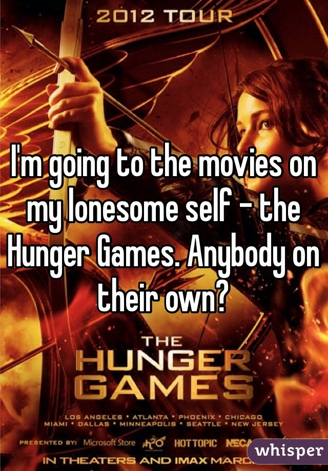 I'm going to the movies on my lonesome self - the Hunger Games. Anybody on their own?