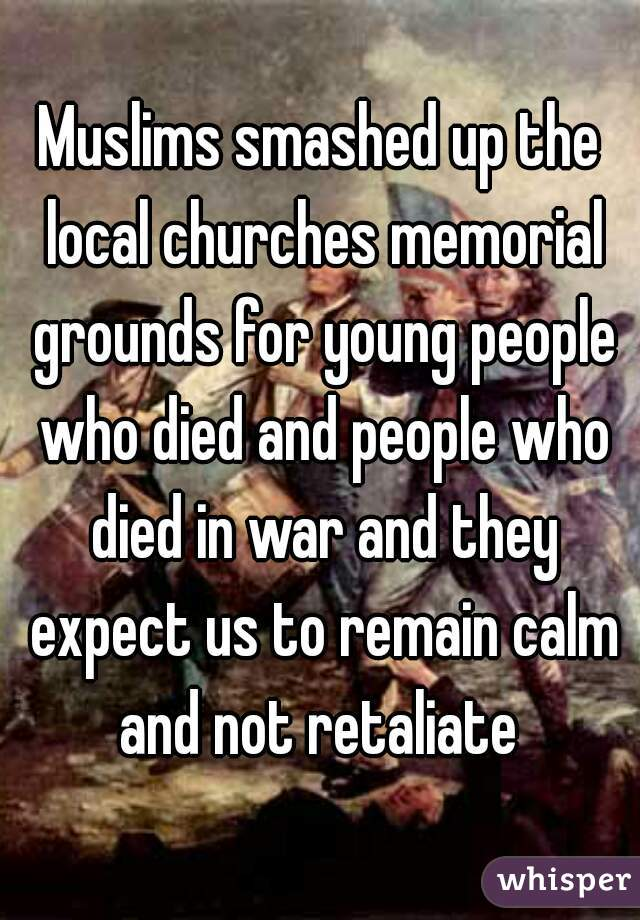 Muslims smashed up the local churches memorial grounds for young people who died and people who died in war and they expect us to remain calm and not retaliate