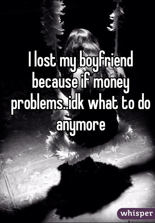 I lost my boyfriend because if money problems..idk what to do anymore