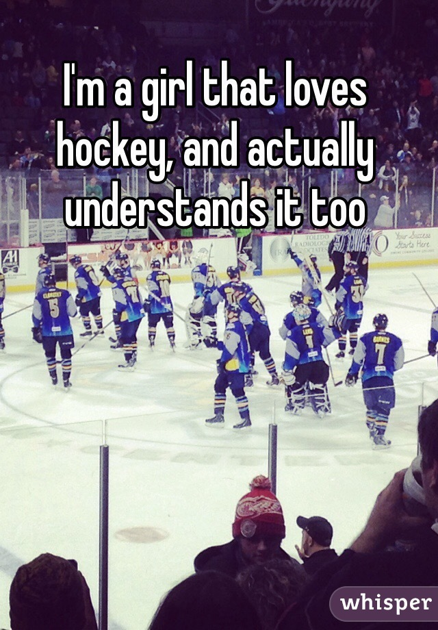 I'm a girl that loves hockey, and actually understands it too