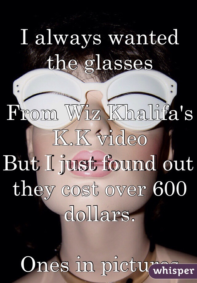 I always wanted the glasses   From Wiz Khalifa's K.K video  But I just found out they cost over 600 dollars.   Ones in pictures