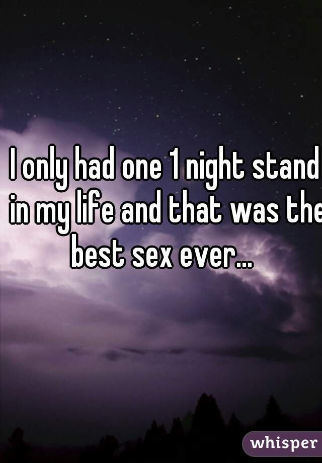 I only had one 1 night stand in my life and that was the best sex ever...