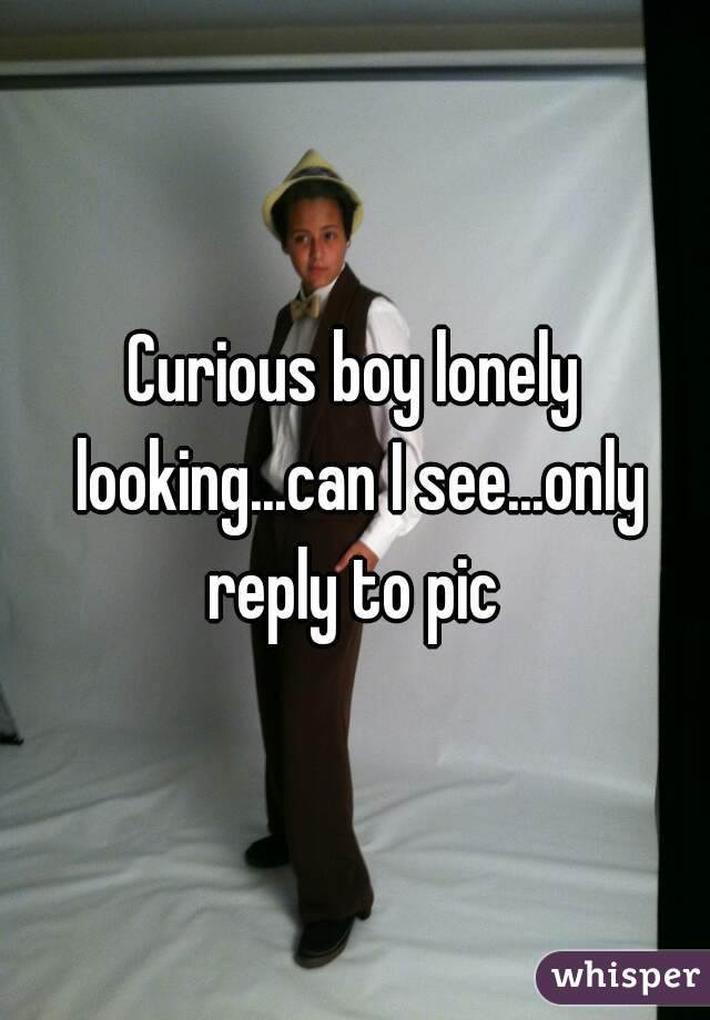 Curious boy lonely looking...can I see...only reply to pic