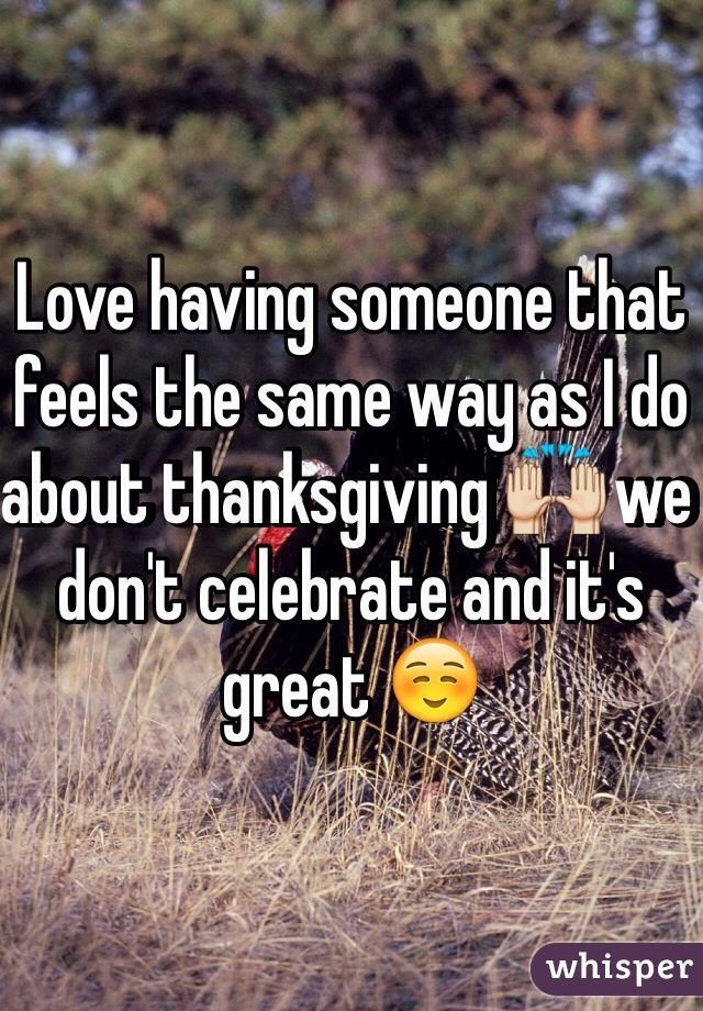 Love having someone that feels the same way as I do about thanksgiving 🙌 we don't celebrate and it's great ☺️