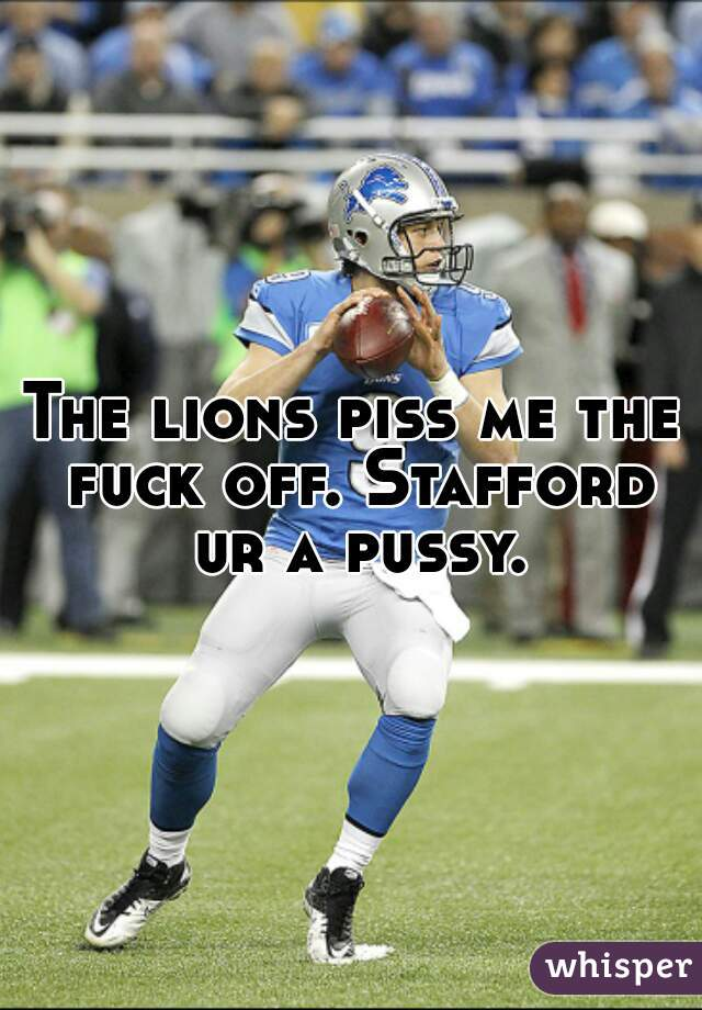 The lions piss me the fuck off. Stafford ur a pussy.