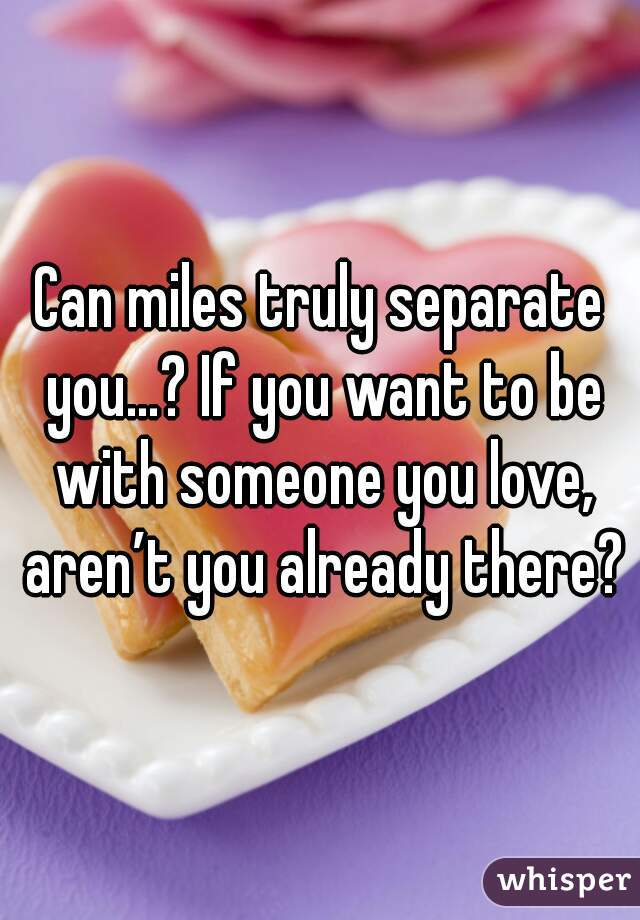 Can miles truly separate you…? If you want to be with someone you love, aren't you already there?