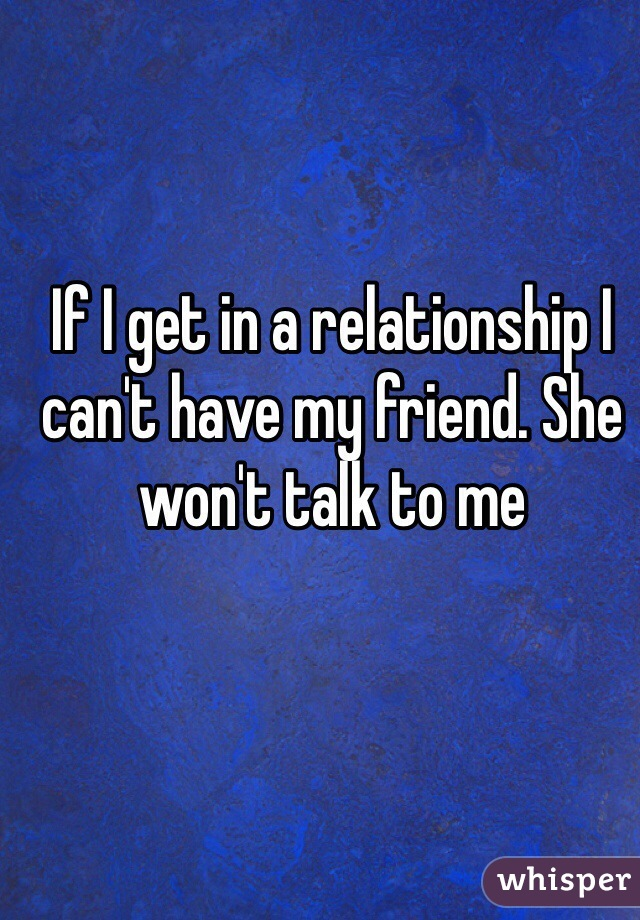 If I get in a relationship I can't have my friend. She won't talk to me