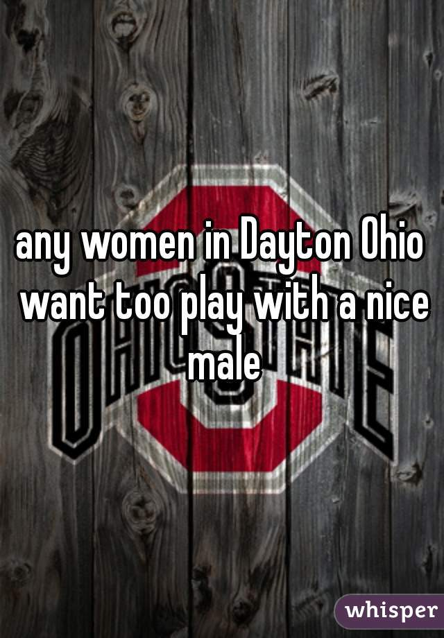 any women in Dayton Ohio want too play with a nice male