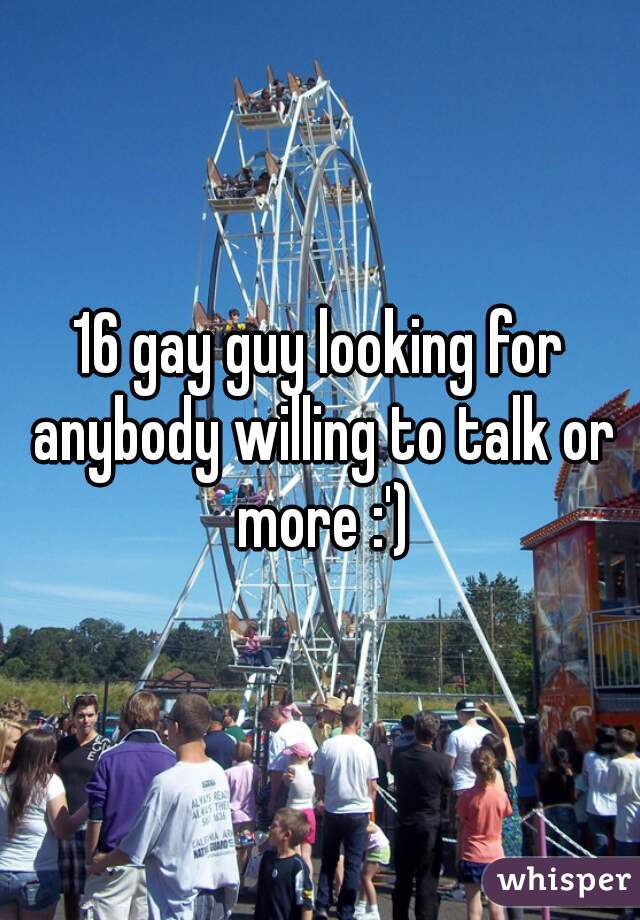 16 gay guy looking for anybody willing to talk or more :')