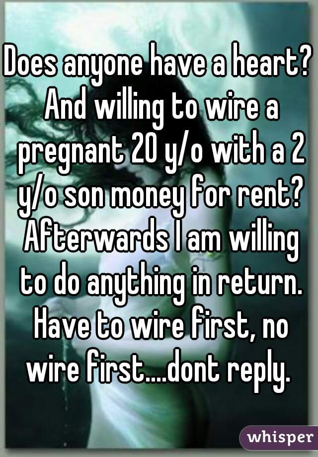 Does anyone have a heart? And willing to wire a pregnant 20 y/o with a 2 y/o son money for rent? Afterwards I am willing to do anything in return. Have to wire first, no wire first....dont reply.