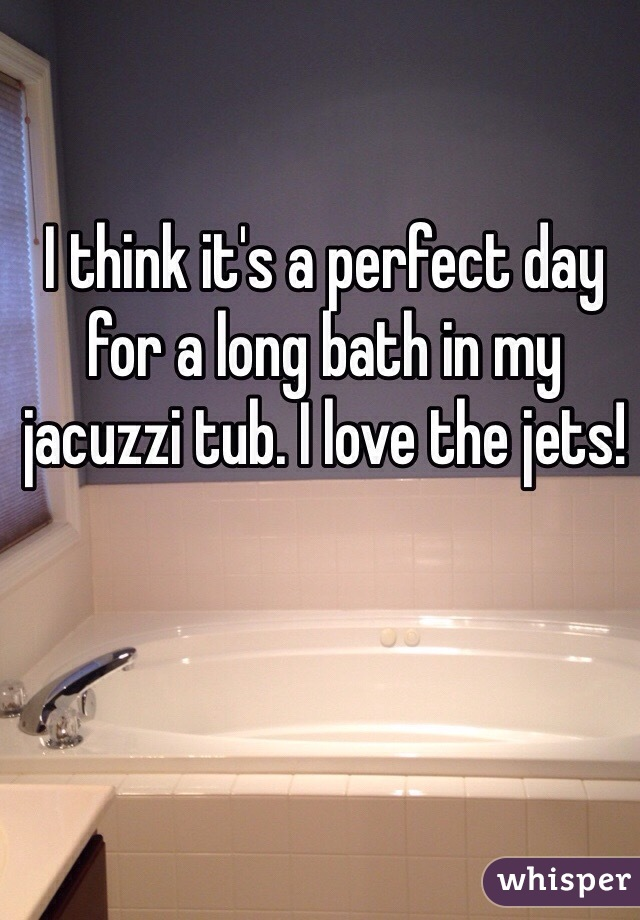 I think it's a perfect day for a long bath in my jacuzzi tub. I love the jets!