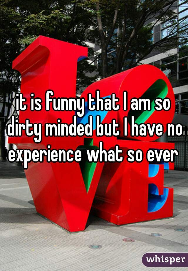 it is funny that I am so dirty minded but I have no experience what so ever