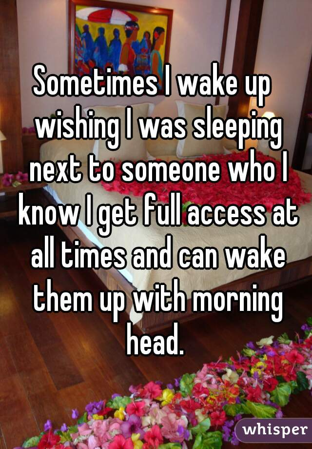 Sometimes I wake up  wishing I was sleeping next to someone who I know I get full access at all times and can wake them up with morning head.
