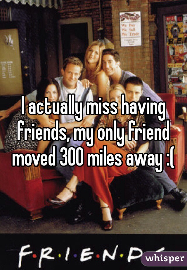 I actually miss having friends, my only friend moved 300 miles away :(