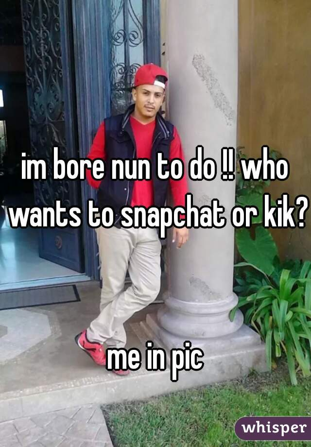im bore nun to do !! who wants to snapchat or kik?   me in pic