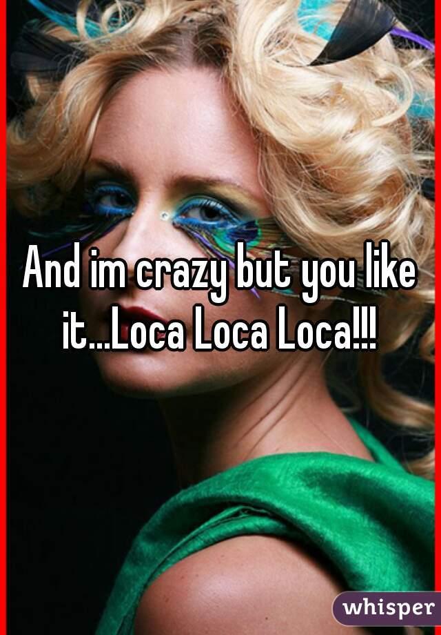 And im crazy but you like it...Loca Loca Loca!!!