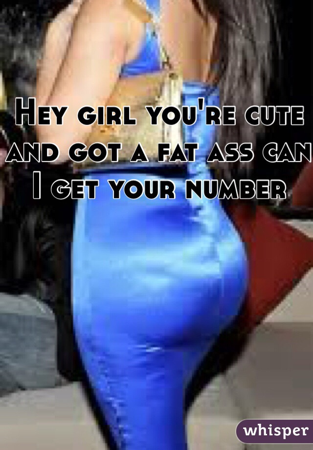 Hey girl you're cute and got a fat ass can I get your number