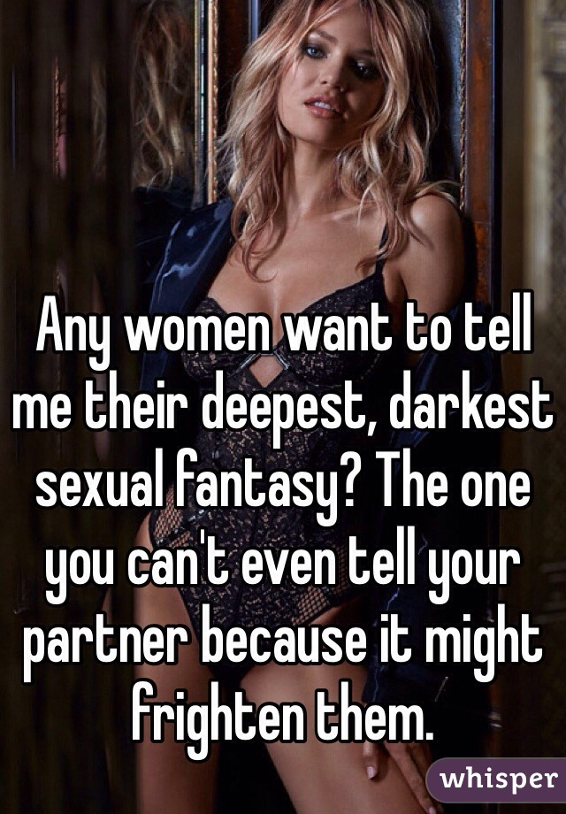 Any women want to tell me their deepest, darkest sexual fantasy? The one you can't even tell your partner because it might frighten them.