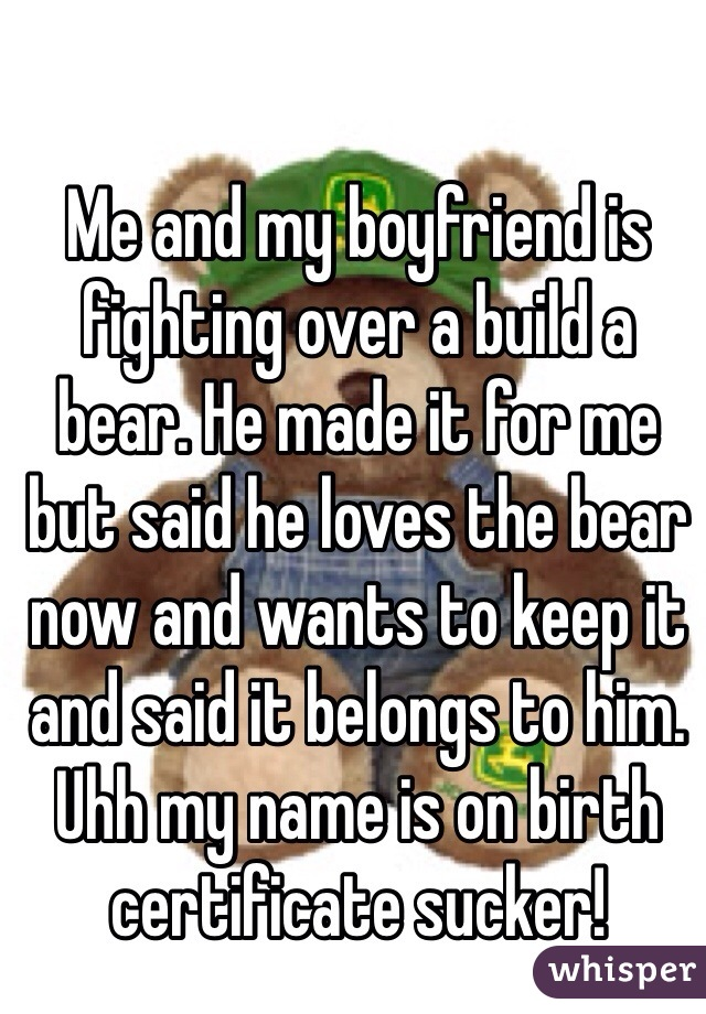 Me and my boyfriend is fighting over a build a bear. He made it for me but said he loves the bear now and wants to keep it and said it belongs to him. Uhh my name is on birth certificate sucker!
