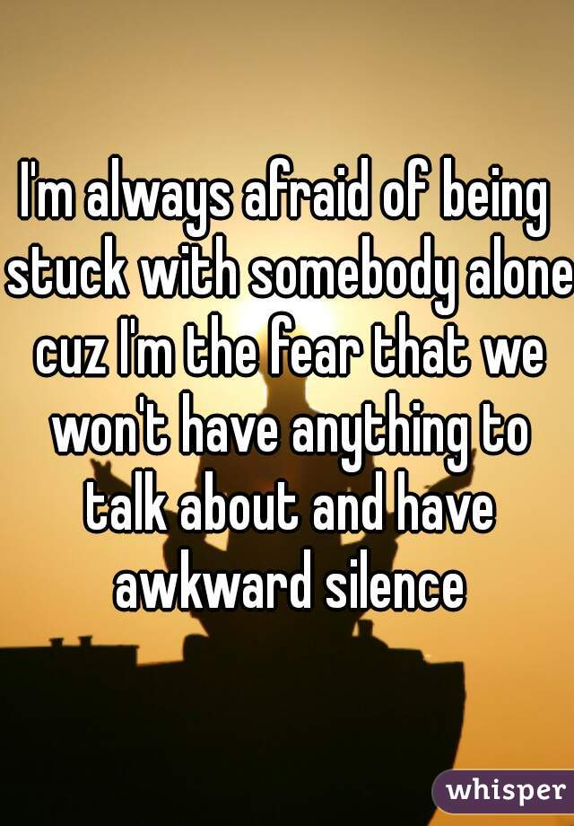 I'm always afraid of being stuck with somebody alone cuz I'm the fear that we won't have anything to talk about and have awkward silence