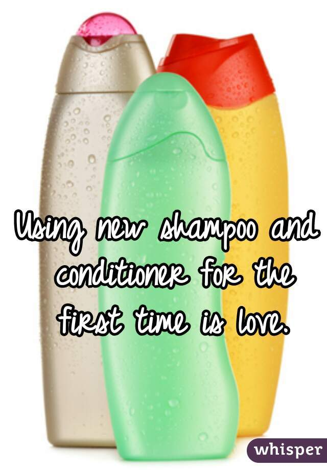 Using new shampoo and conditioner for the first time is love.