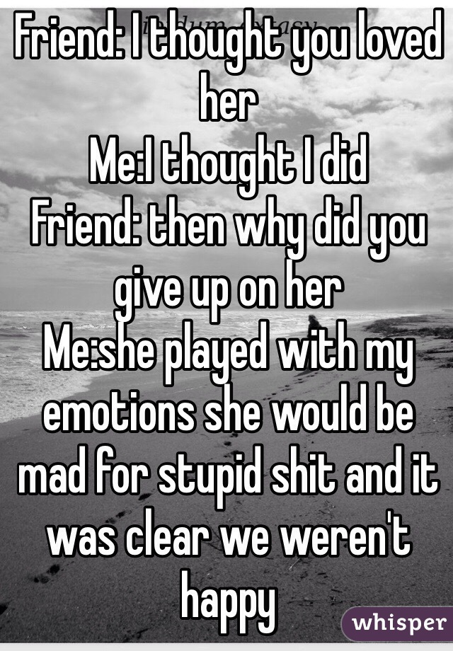 Friend: I thought you loved her Me:I thought I did  Friend: then why did you give up on her  Me:she played with my emotions she would be mad for stupid shit and it was clear we weren't happy