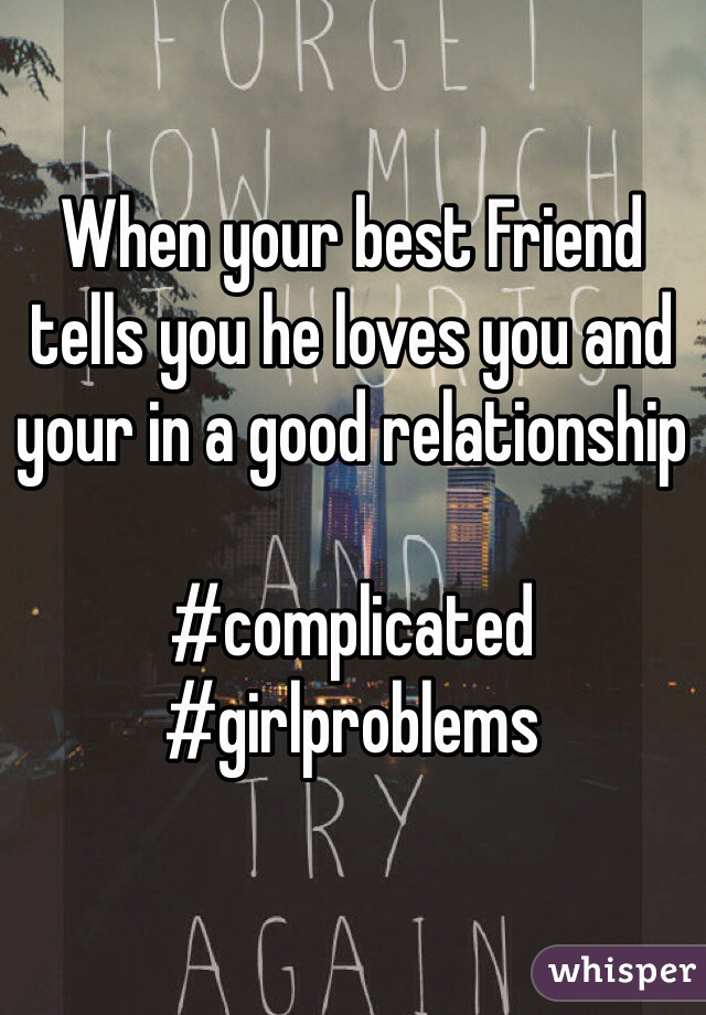 When your best Friend tells you he loves you and your in a good relationship    #complicated #girlproblems