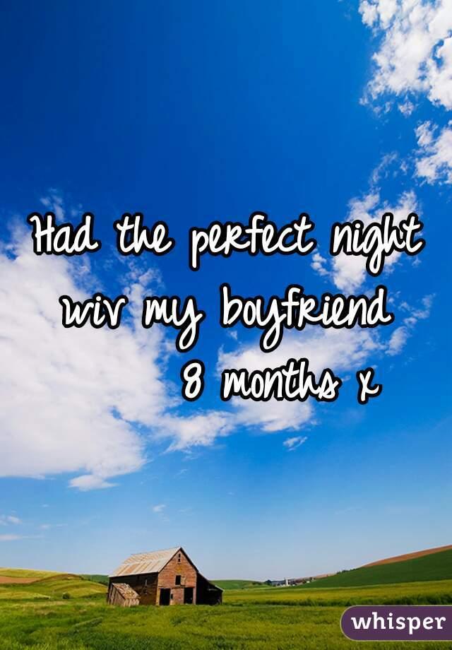 Had the perfect night wiv my boyfriend        8 months x