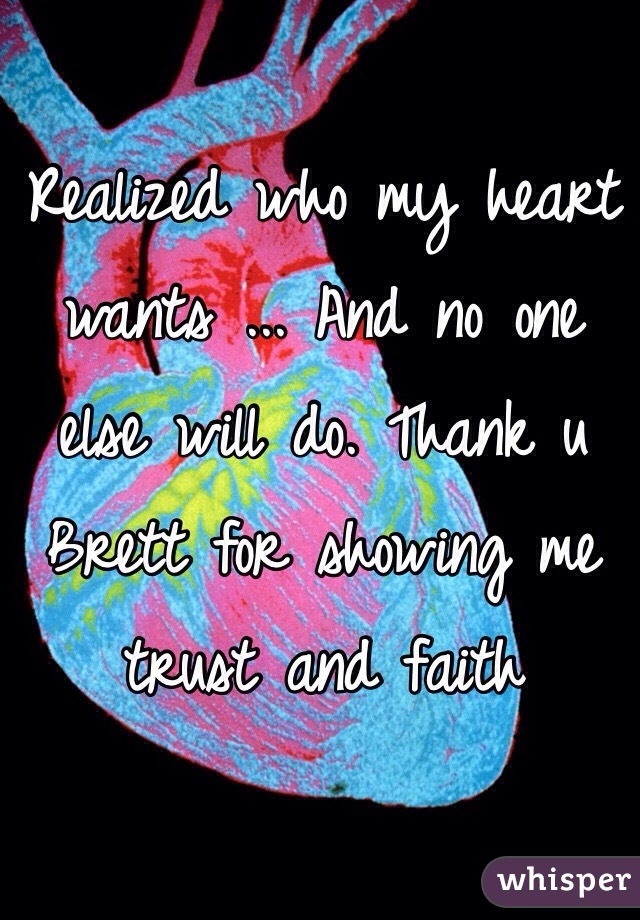 Realized who my heart wants ... And no one else will do. Thank u Brett for showing me trust and faith