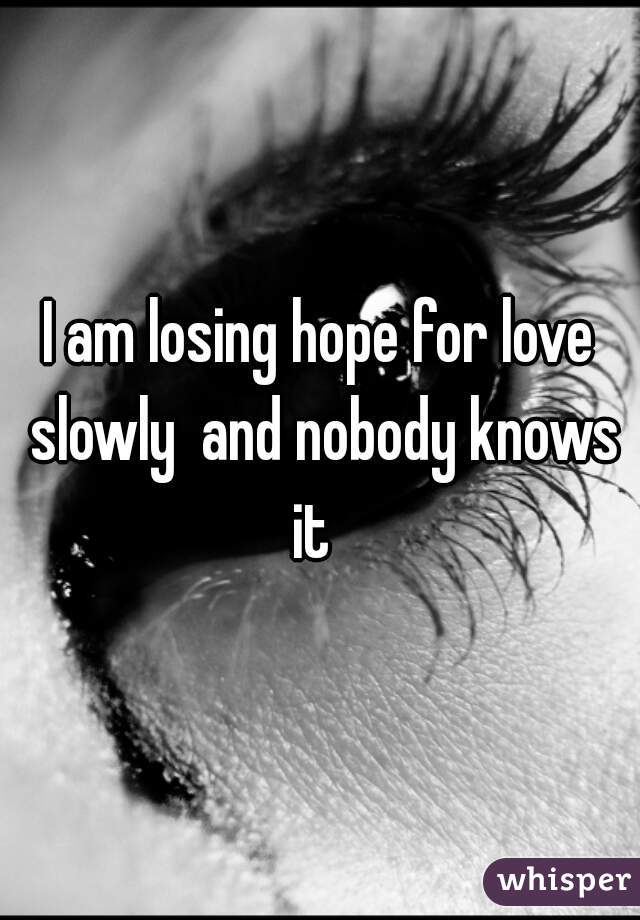 I am losing hope for love slowly  and nobody knows it