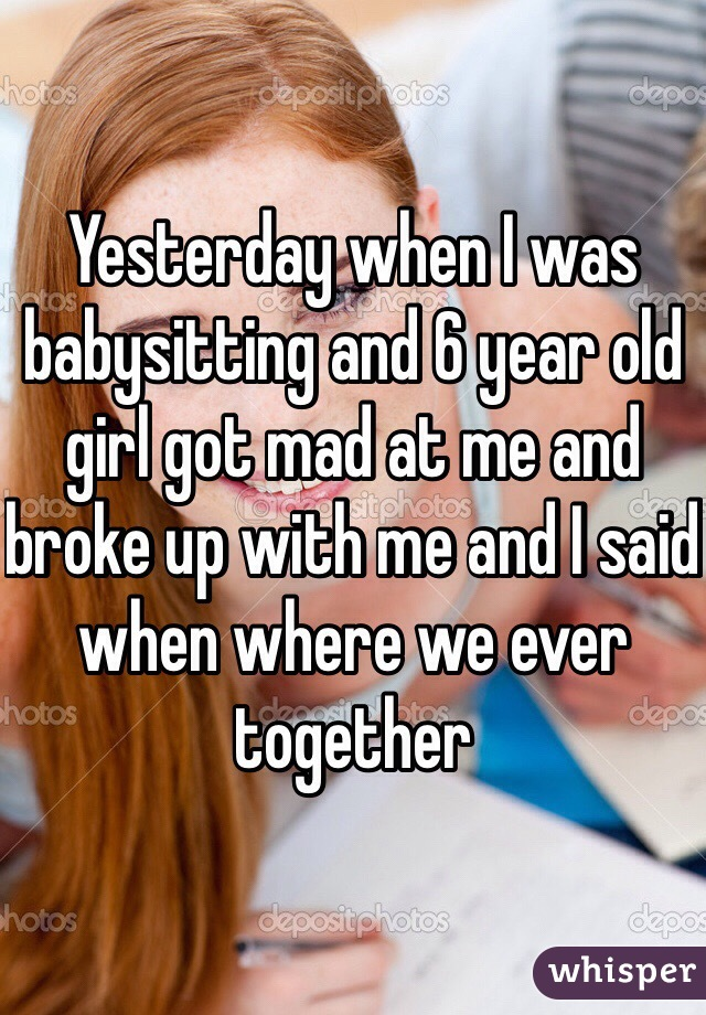 Yesterday when I was babysitting and 6 year old girl got mad at me and broke up with me and I said when where we ever together