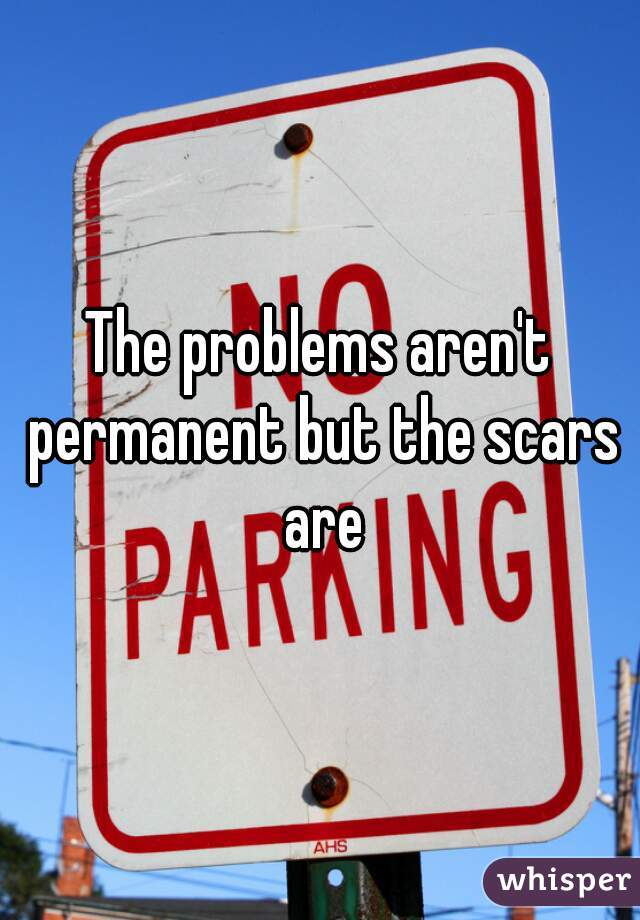 The problems aren't permanent but the scars are