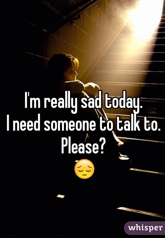 I'm really sad today.  I need someone to talk to.  Please?  😔